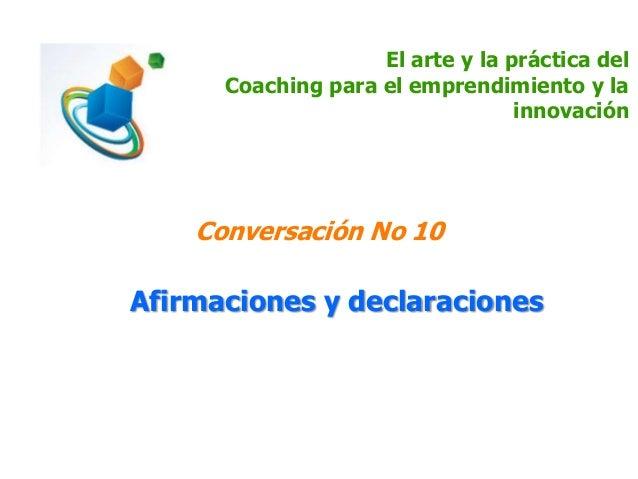 El arte y la práctica del Coaching para el emprendimiento y la innovación Conversación No 10 Afirmaciones y declaraciones