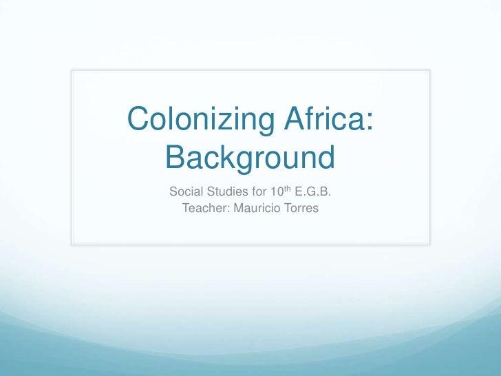 Colonizing Africa:  Background   Social Studies for 10th E.G.B.     Teacher: Mauricio Torres