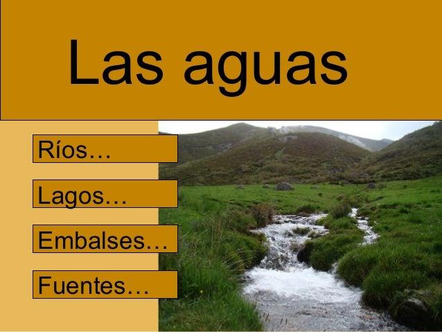 Las aguas Ríos… Lagos… Embalses… Fuentes…