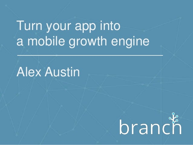 Turn your app into a mobile growth engine Alex Austin
