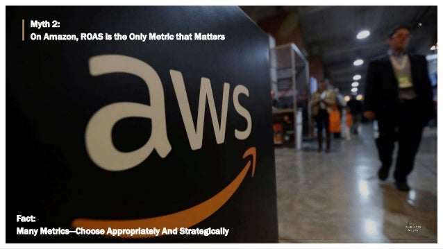 Myth 2: On Amazon, ROAS is the Only Metric that Matters 9 Fact: Many Metrics—Choose Appropriately And Strategically