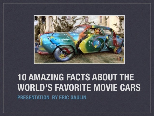 10 AMAZING FACTS ABOUT THE WORLD'S FAVORITE MOVIE CARS PRESENTATION BY ERIC GAULIN