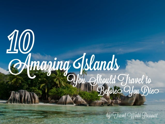 Amazing Islands by Travel World Passport 10 You Should Travel to Before You Die