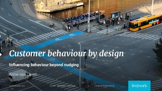 1 Liveworkstudio.com London Oslo Rotterdam Livework Studio © 2019 Customer behaviour by design Influencing behaviour beyond...