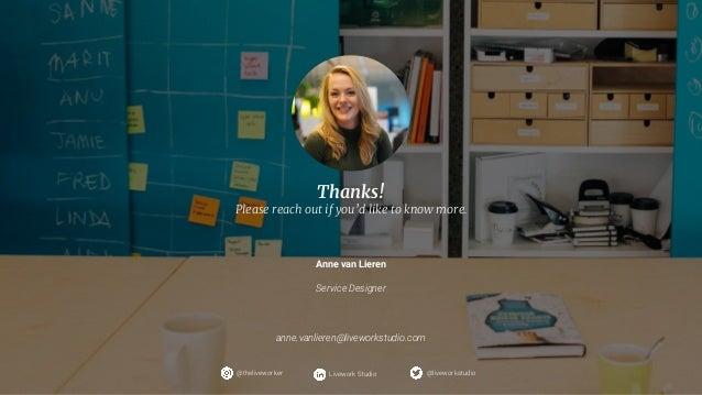 33 @liveworkstudio@theliveworker Livework Studio Anne van Lieren Service Designer anne.vanlieren@liveworkstudio.com Thanks...