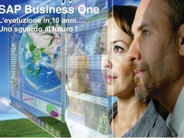 SAP Business One L'evoluzione in 10 anni…. Uno sguardo al futuro !