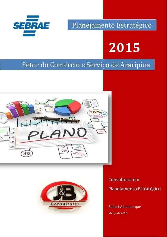 0 0 2015 Consultoria em Planejamento Estratégico Robert Albuquerque Março de 2015 Setor do Comércio e Serviço de Araripina...