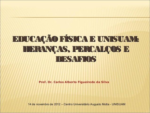 EDUCAÇÃO FÍSICA E UNISUAM:  HERANÇAS, PERCALÇOS E        DESAFIOS          Prof. Dr. Carlos Alberto Figueiredo da Silva   ...