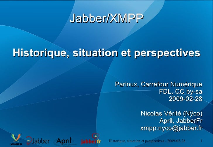 Jabber/XMPP Historique, situation et perspectives Parinux, Carrefour Numérique FDL, CC by-sa 2009-02-28 Nicolas Vérité (Nÿ...