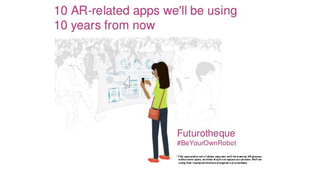 10 AR-related apps we'll be using 10 years from now Futurotheque #BeYourOwnRobot * This speculative set of slides assumes ...