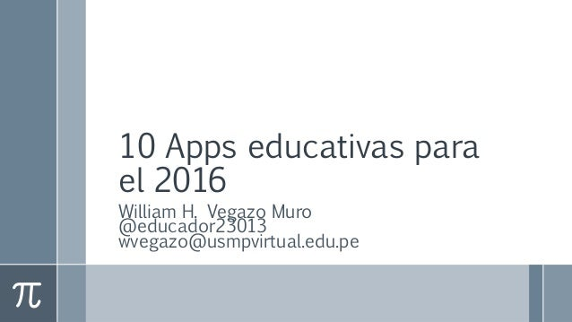 10 Apps educativas para el 2016 William H. Vegazo Muro @educador23013 wvegazo@usmpvirtual.edu.pe