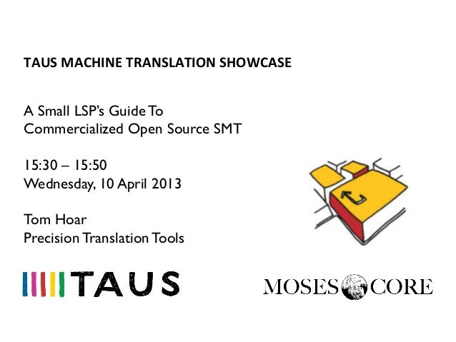 TAUS	  MACHINE	  TRANSLATION	  SHOWCASE	  A Small LSP's Guide ToCommercialized Open Source SMT15:30 – 15:50Wednesday, 10 A...
