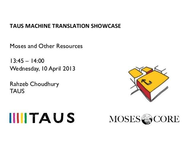 TAUS MACHINE TRANSLATION SHOWCASE Moses and Other Resources13:45 – 14:00Wednesday, 10 April 2013Rahzeb ChoudhuryTAUS
