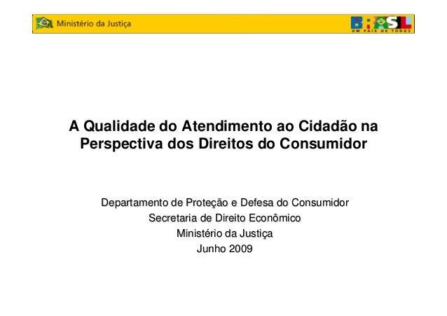 A Qualidade do Atendimento ao Cidadão naPerspectiva dos Direitos do ConsumidorDepartamento de ProteDepartamento de Proteçã...