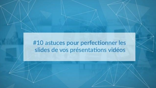 #10 astuces pour perfec/onner les   slides de vos présenta/ons vidéos