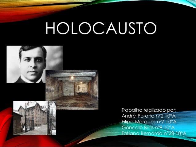 HOLOCAUSTO Trabalho realizado por: André Peralta nº2 10ºA Filipe Marques nº7 10ºA Gonçalo Brás nº9 10ºA Tatiana Bernardo n...