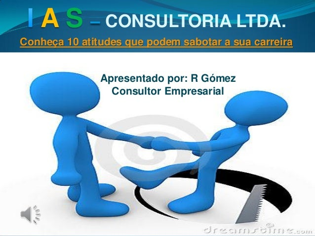 A S CONSULTORIA LTDA. Conheça 10 atitudes que podem sabotar a sua carreira Apresentado por: R Gómez Consultor Empresarial