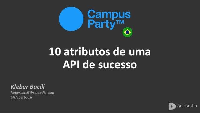Kleber  Bacili   kleber.bacili@sensedia.com   @kleberbacili   10  atributos  de  uma   API  de  sucess...