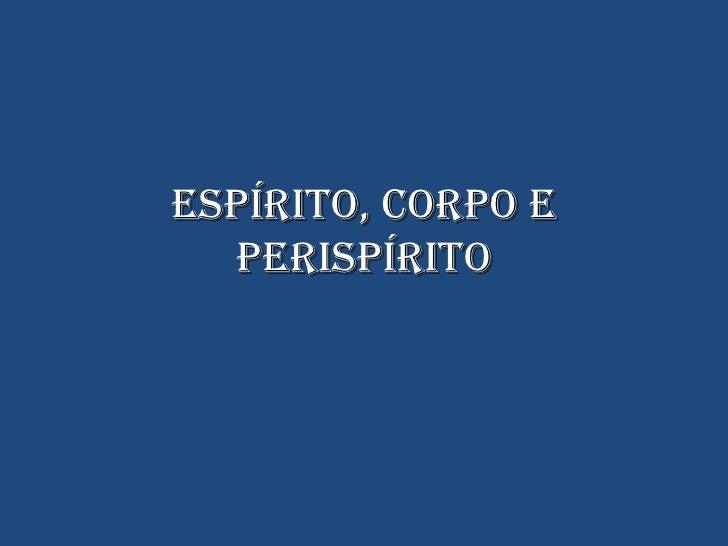 ESPÍRITO, CORPO E PERISPÍRITO