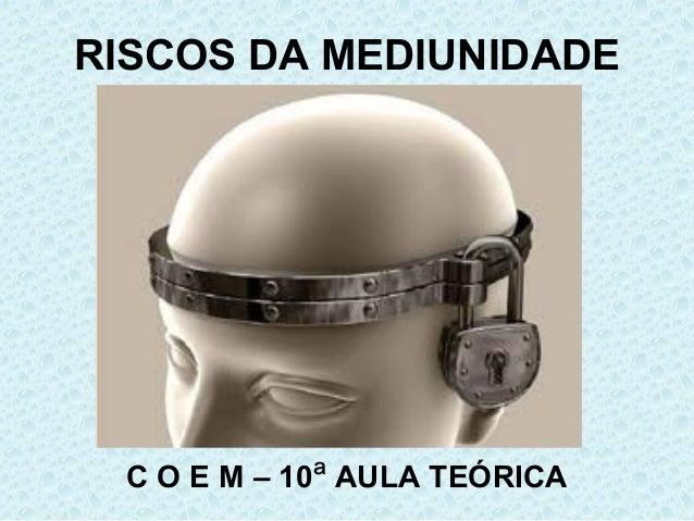 RISCOS DA MEDIUNIDADE C O E M – 10ª AULA TEÓRICA