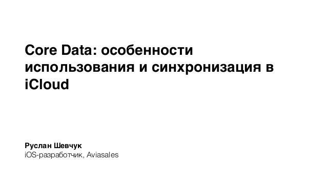 Core Data: особенности  использования и синхронизация в  iCloud  Руслан Шевчук  iOS-разработчик, Aviasales