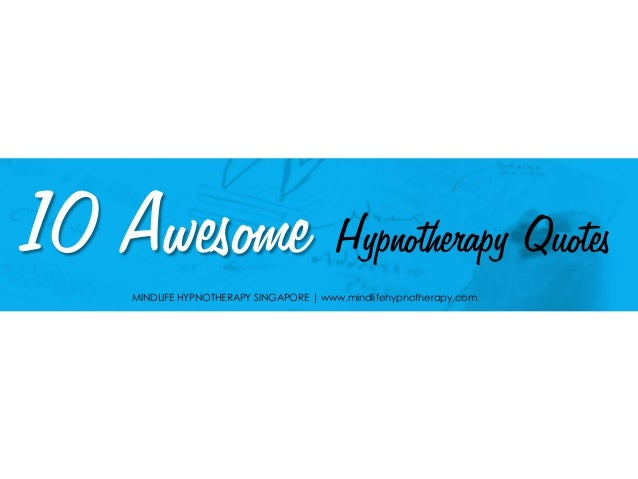10 Awesome Hypnotherapy Quotes MINDLIFE HYPNOTHERAPY SINGAPORE | www.mindlifehypnotherapy.com