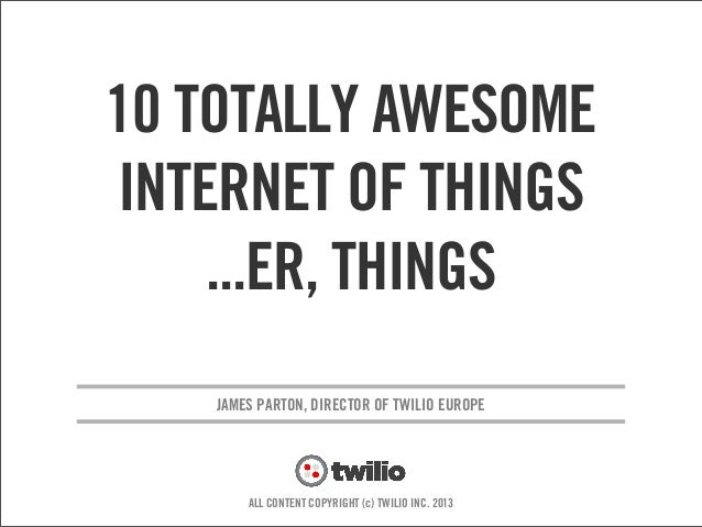 v JAMES PARTON, DIRECTOR OF TWILIO EUROPE ALL CONTENT COPYRIGHT (c) TWILIO INC. 2013 10 TOTALLY AWESOME INTERNET OF THINGS...