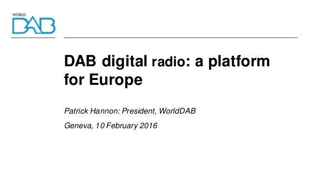 DAB digital radio: a platform for Europe Patrick Hannon: President, WorldDAB Geneva, 10 February 2016