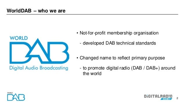 2 WorldDAB – who we are • Not-for-profit membership organisation - developed DAB technical standards • Changed name to ref...