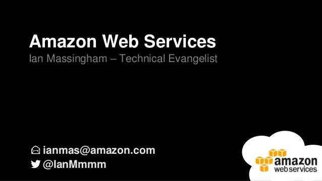 ianmas@amazon.com @IanMmmm Amazon Web Services Ian Massingham – Technical Evangelist
