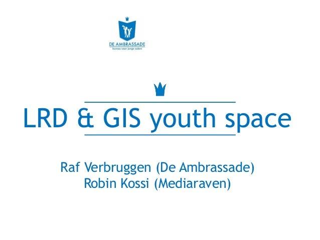 LRD & GIS youth space Raf Verbruggen (De Ambrassade) Robin Kossi (Mediaraven)