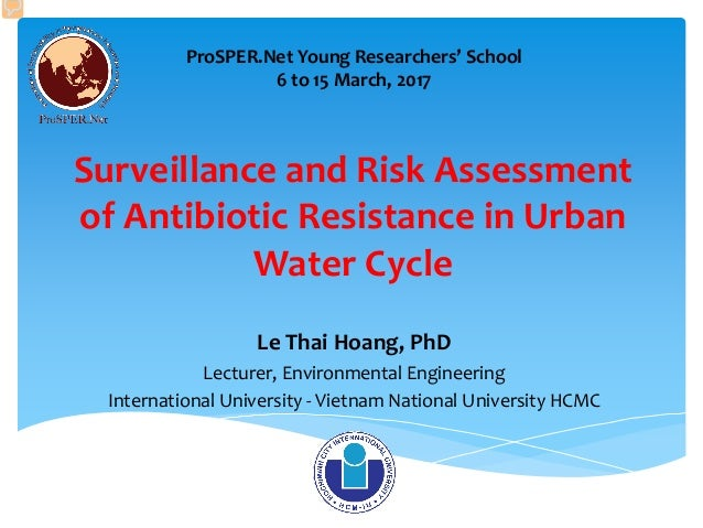 Surveillance and Risk Assessment of Antibiotic Resistance in Urban Water Cycle Le Thai Hoang, PhD Lecturer, Environmental ...