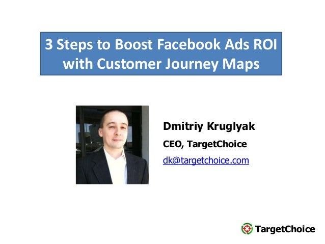 TargetChoice Dmitriy Kruglyak CEO, TargetChoice dk@targetchoice.com 3 Steps to Boost Facebook Ads ROI with Customer Journe...