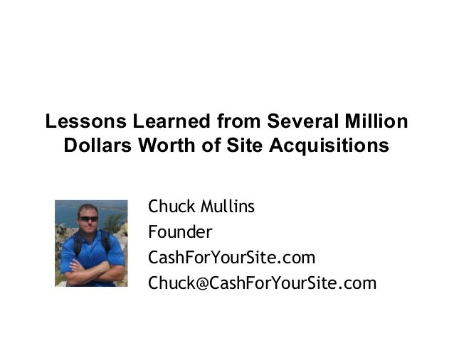 Lessons Learned from Several Million Dollars Worth of Site Acquisitions Chuck Mullins Founder CashForYourSite.com Chuck@Ca...