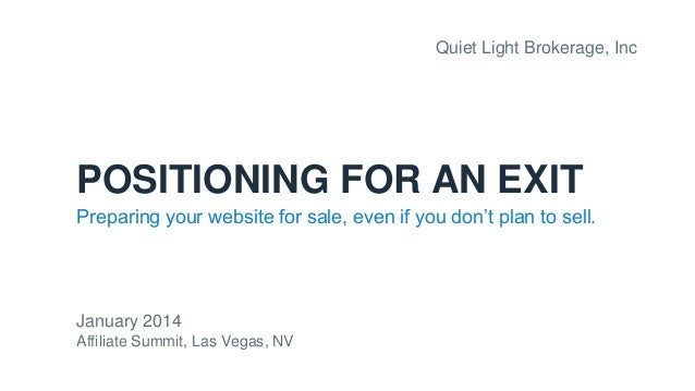 Quiet Light Brokerage, Inc  POSITIONING FOR AN EXIT Preparing your website for sale, even if you don't plan to sell.  Janu...