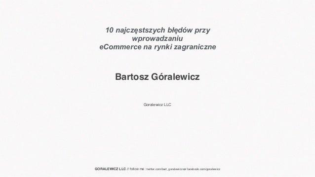 Bartosz Góralewicz Goralewicz LLC GORALEWICZ LLC // follow me : twitter.com/bart_goralewicz or facebook.com/goralewicz 10 ...