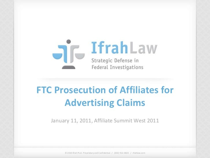 FTC Prosecution of Affiliates for Advertising Claims January 11, 2011, Affiliate Summit West 2011