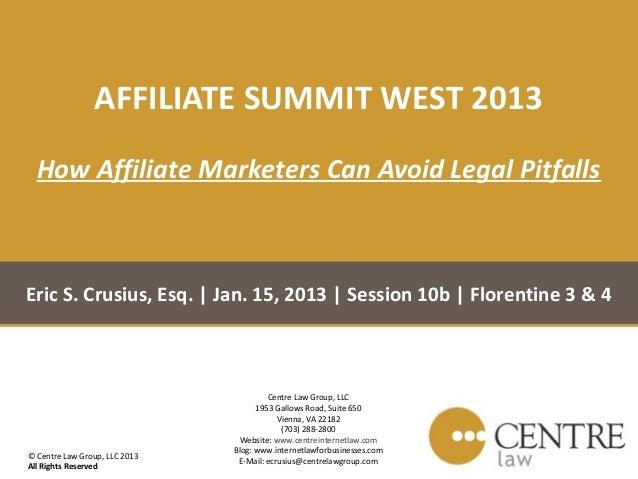 AFFILIATE SUMMIT WEST 2013  How Affiliate Marketers Can Avoid Legal PitfallsEric S. Crusius, Esq.   Jan. 15, 2013   Sessio...