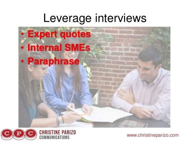 Leverage interviews www.christineparizo.com • Expert quotes • Internal SMEs • Paraphrase