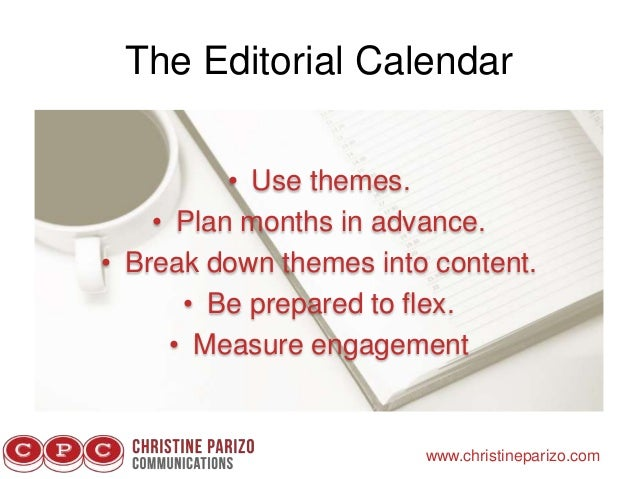 The Editorial Calendar www.christineparizo.com • Use themes. • Plan months in advance. • Break down themes into content. •...