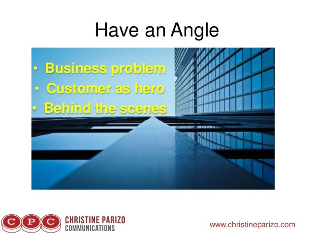 Have an Angle www.christineparizo.com • Business problem • Customer as hero • Behind the scenes