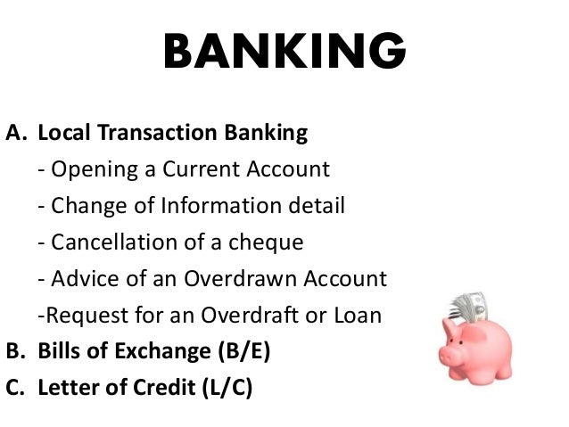 BANKING A. Local Transaction Banking - Opening a Current Account - Change of Information detail - Cancellation of a cheque...