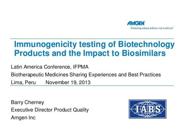 Immunogenicity testing of Biotechnology Products and the Impact to Biosimilars Latin America Conference, IFPMA Biotherapeu...
