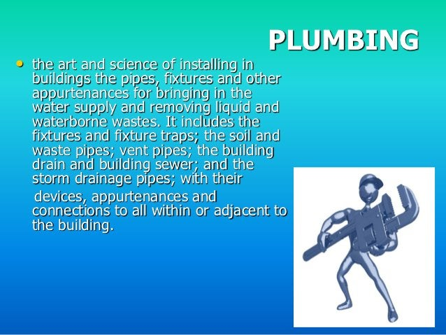 PLUMBING• the art and science of installing in  buildings the pipes, fixtures and other  appurtenances for bringing in the...