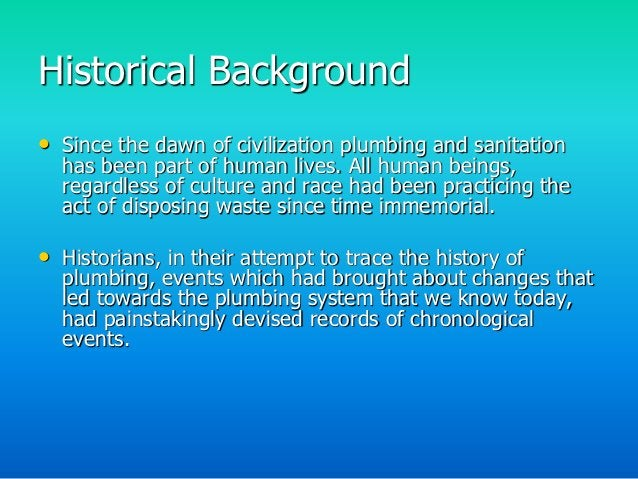 Historical Background• Since the dawn of civilization plumbing and sanitation  has been part of human lives. All human bei...