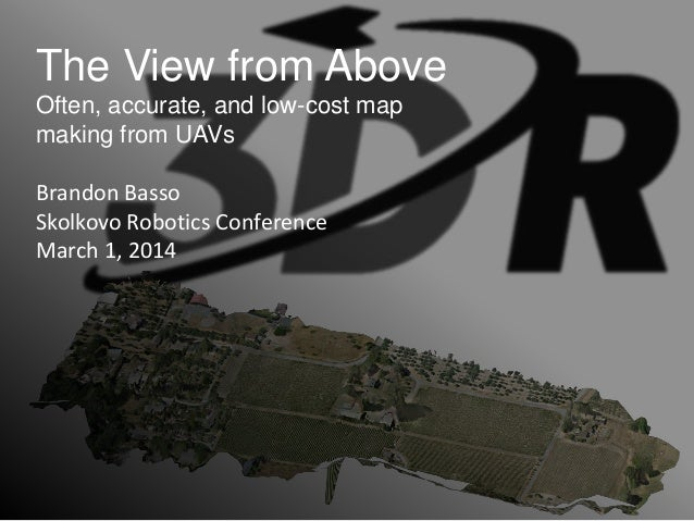 The View from Above Often, accurate, and low-cost map making from UAVs Brandon Basso Skolkovo Robotics Conference March 1,...