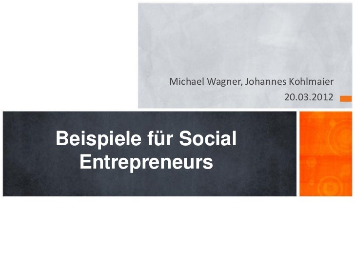 Michael Wagner, Johannes Kohlmaier                                   20.03.2012Beispiele für Social  Entrepreneurs