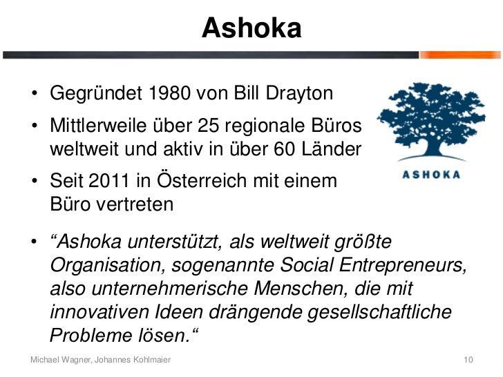 Ashoka• Gegründet 1980 von Bill Drayton• Mittlerweile über 25 regionale Büros  weltweit und aktiv in über 60 Länder• Seit ...