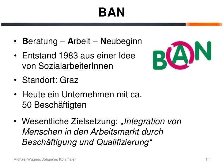 BAN• Beratung – Arbeit – Neubeginn• Entstand 1983 aus einer Idee  von SozialarbeiterInnen• Standort: Graz• Heute ein Unter...
