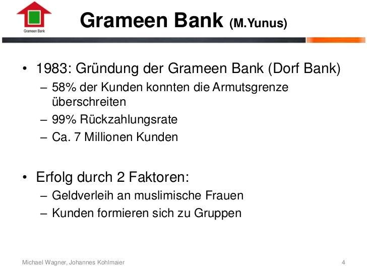 Grameen Bank (M.Yunus)• 1983: Gründung der Grameen Bank (Dorf Bank)      – 58% der Kunden konnten die Armutsgrenze        ...